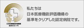 私たちは日本医療機能評価機構の基準をクリアした認定病院です。